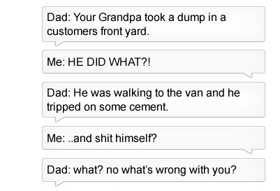 Text - Dad: Your Grandpa took a dump in customers front yard. Me: HE DID WHAT?! Dad: He was walking to the van and he tripped on some cement. Me: ..and shit himself? Dad: what? no what's wrong with you?