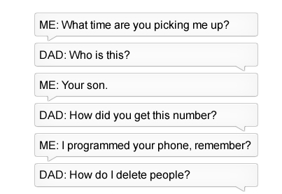 Text - ME: What time are you picking me up? DAD: Who is this? ME: Your son DAD: How did you get this number? ME: I programmed your phone, remember? DAD: How doI delete people?