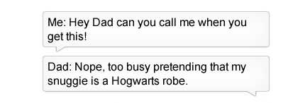 Text - Me: Hey Dad can you call me when you get this! Dad: Nope, too busy pretending that my snuggie is a Hogwarts robe.