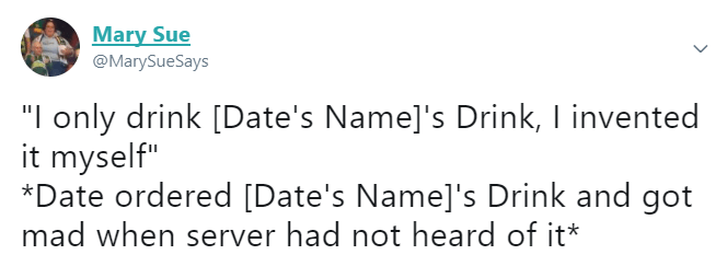 "Text - Mary Sue @MarySueSays ""I only drink [Date's Name]'s Drink, I invented it myself"" *Date ordered [Date's Name]'s Drink and got mad when server had not heard of it*"