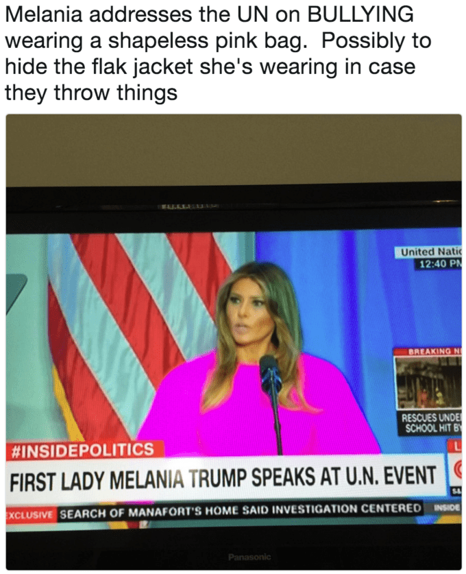 Text - Melania addresses the UN on BULLYING wearing a shapeless pink bag. Possibly to hide the flak jacket she's wearing in case they throw things United Natic 12:40 P BREAKING N RESCUES UNDE SCHOOL HIT B #INSIDEPOLITICS FIRST LADY MELANIA TRUMP SPEAKS AT U.N. EVENT EXCLUSIVE SEARCH OF MANAFORT'S HOME SAID INVESTIGATION CENTERED INSIDE Panasonic