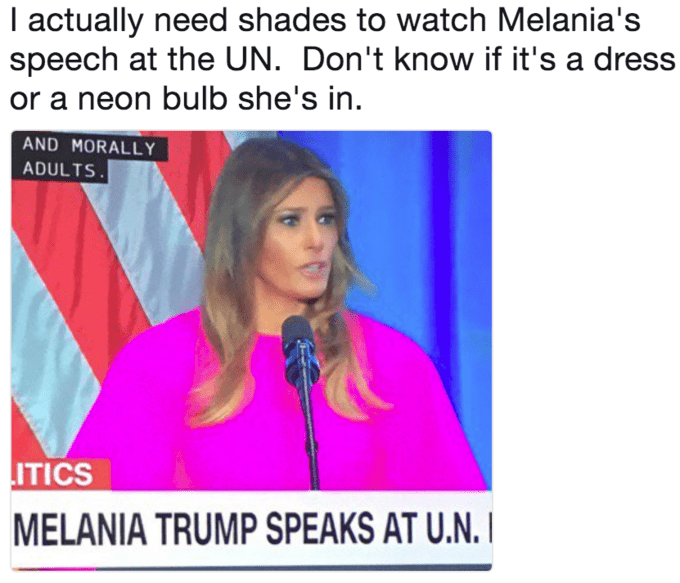 Text - I actually need shades to watch Melania's speech at the UN. Don't know if it's a dress or a neon bulb she's in AND MORALLY ADULTS ITICS MELANIA TRUMP SPEAKS AT U.N.