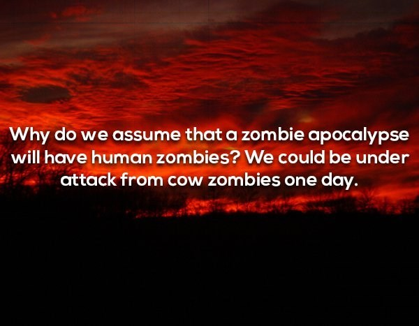 Red - Why do we assume that a zombie apocalypse will have human zombies? We could be under attack from cow zombies one day.