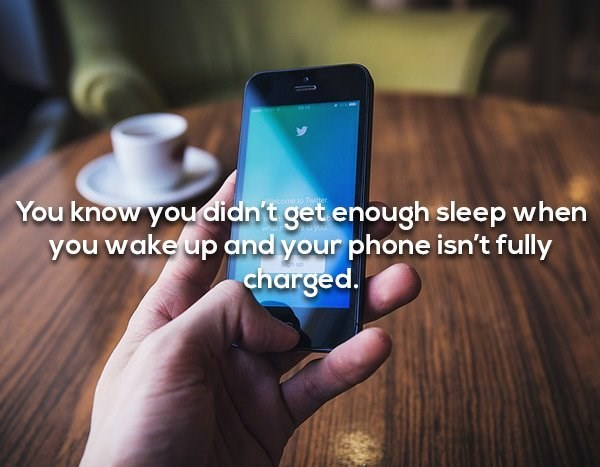 Mobile phone - You know you didn't get enough sleep when you wake up and your phone isn't fully charged