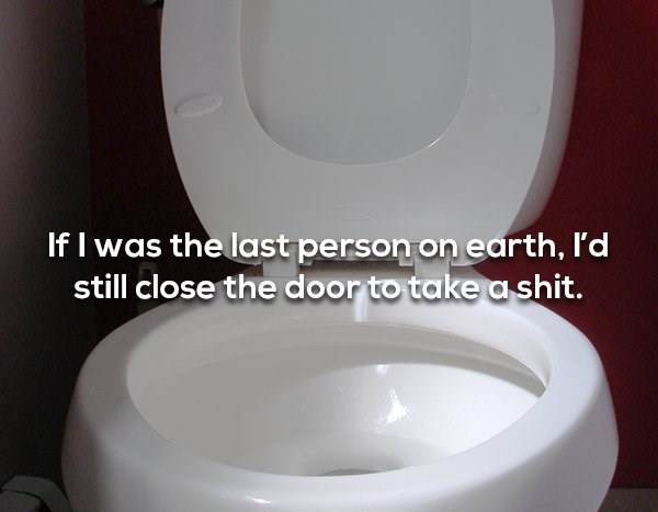 Toilet seat - If I was the last person on earth, I'd still close the door to take a shit.