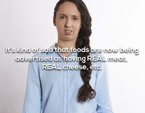 Hair - it's kind of sad that foods are now being advertised as having REAL umeat REAL cheese, etc.
