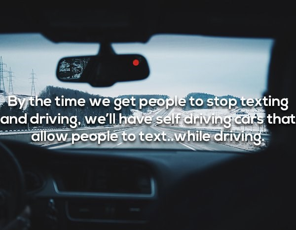 Product - By the time we get people to stop texting and driving, we'll have self driving cars that allow people to text.while driving