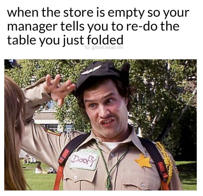 Doofy salute when manager asks you to re do the table you just folded.