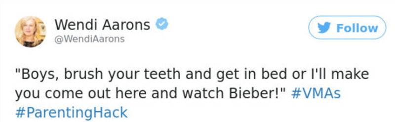 """Text - Wendi Aarons Follow @WendiAarons """"Boys, brush your teeth and get in bed or I'll make you come out here and watch Bieber!"""" #VMAs #ParentingHack"""