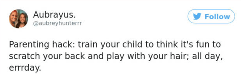 Text - Aubrayus. @aubreyhunterrr Follow Parenting hack: train your child to think it's fun to scratch your back and play with your hair; all day, errrday.
