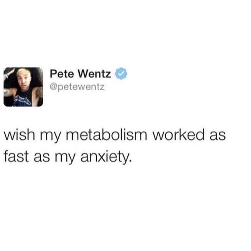 Funny meme about how you wish metabolism worked as quickly as anxiety, by Pete Wentz.