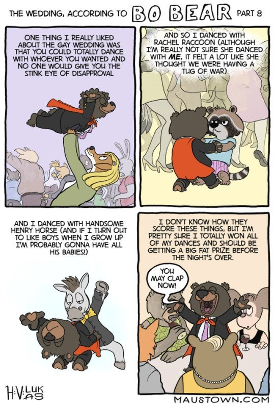 Comics - BO BEAR PART 8 THE WEDDING, ACCORDING TO AND SO I DANCED WITH RACHEL RACCOON (ALTHOUGH I'M REALLY NOT SURE SHE DANCED WITH ME. IT FELT A LOT LIKE SHE THOUGHT WE WERE HAVING A TUG OF WAR) ONE THING I REALLY LIKED ABOUT THE GAY WEDDING WAS THAT YOU COULD TOTALLY DANCE WITH WHOEVER YOu WANTED AND NO ONE WOULD GIVE YOU THE STINK EYE OF DISAPPROVAL I DON'T KNOW HOW THEY SCORE THESE THINGS, BUT I'M PRETTY SURE I TOTALLY WON ALL OF MY DANCES AND SHOULD BE GETTING A BIG FAT PRIZE BEFORE THE NIG