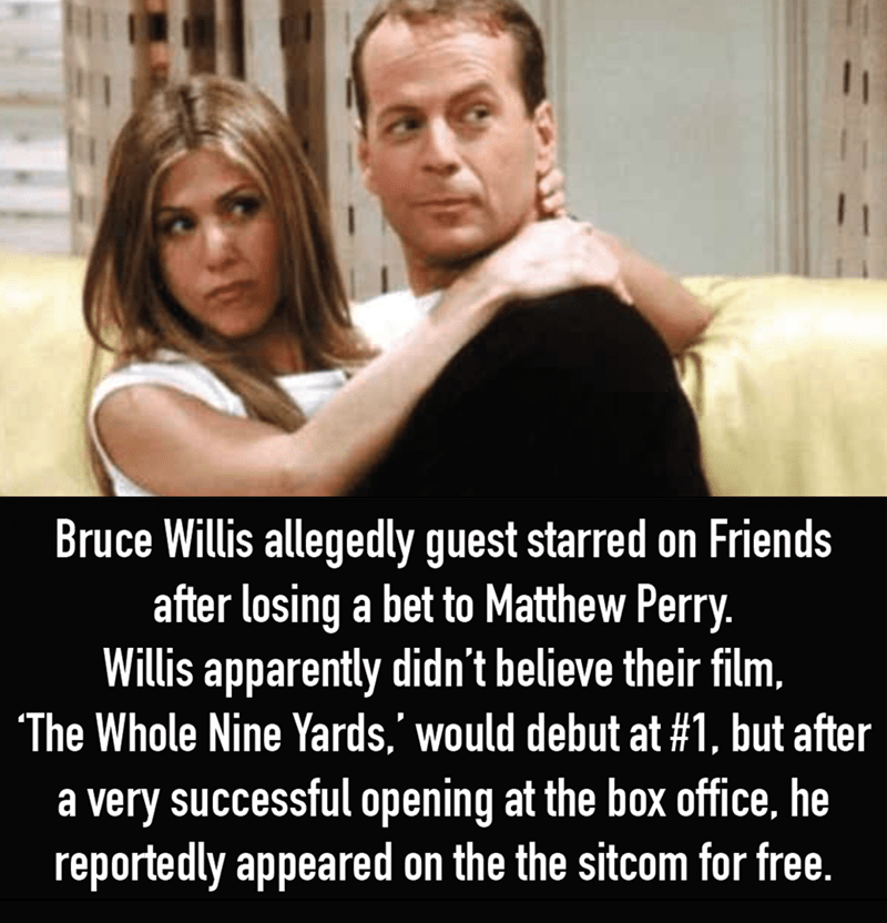 Photo caption - Bruce Willis allegedly guest starred on Friends after losing a bet to Matthew Perry. Willis apparently didn't believe their film, The Whole Nine Yards,' would debut at #1, but after | a very successful opening at the box office, he reportedly appeared on the the sitcom for free.