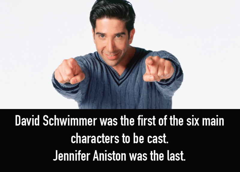 Arm - David Schwimmer was the first of the six main characters to be cast. Jennifer Aniston was the last.