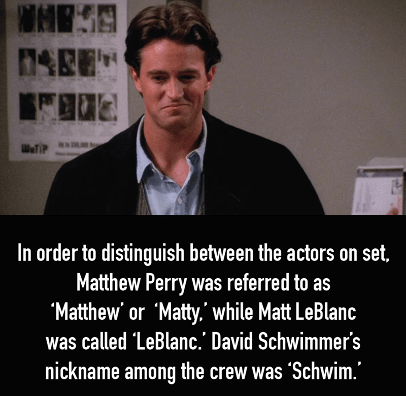 Text - WHES 0AREH W&TIP In order to distinguish between the actors on set, Matthew Perry was referred to as Matthew' or 'Matty.' while Matt LeBlanc was called LeBlanc.' David Schwimmer's nickname among the crew was 'Schwim.