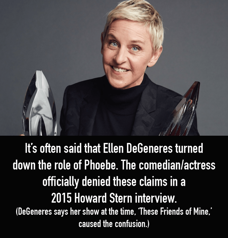 Facial expression - It's often said that Ellen DeGeneres turned down the role of Phoebe. The comedian/actress officially denied these claims in a 2015 Howard Stern interview. (DeGeneres says her show at the time, These Friends of Mine, caused the confusion.)