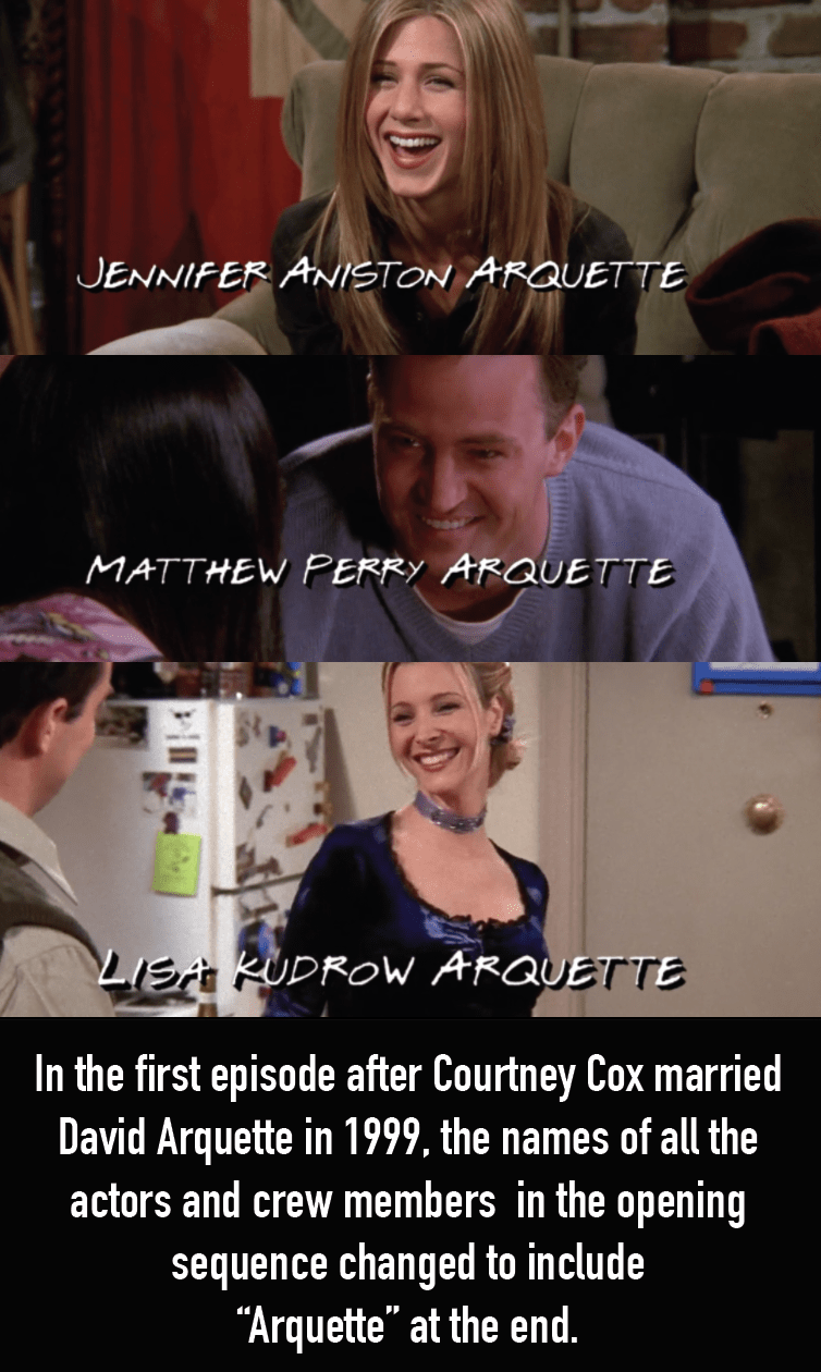 "Facial expression - JENNIFER ANISTON ARQUETTE MATTHEW PERRY ARQUETTE LISA RUDROW ARQUETTE In the first episode after Courtney Cox married David Arquette in 1999, the names of all the actors and crew members in the opening sequence changed to include ""Arquette"" at the end."