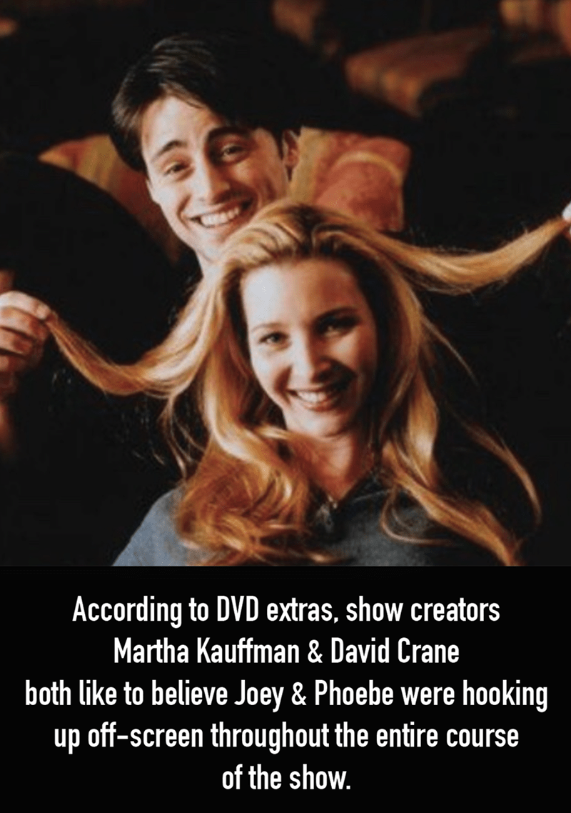 Facial expression - According to DVD extras, show creators Martha Kauffman & David Crane both like to believe Joey & Phoebe were hooking up off-screen throughout the entire course of the show.