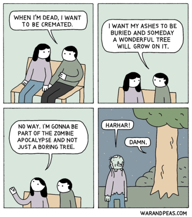 Comics - WHEN I'M DEAD, I WANT TO BE CREMATED. I WANT MY ASHES TO BE BURIED AND SOMEDAY A WONDERFUL TREE WILL GROW ON IT. HARHAR! NO WAY. I'M GONNA BE PART OF THE ZOM BIE APOCALYPSE AND NOT DAMN. JUST A BORING TREE. WARAND PEAS.COM