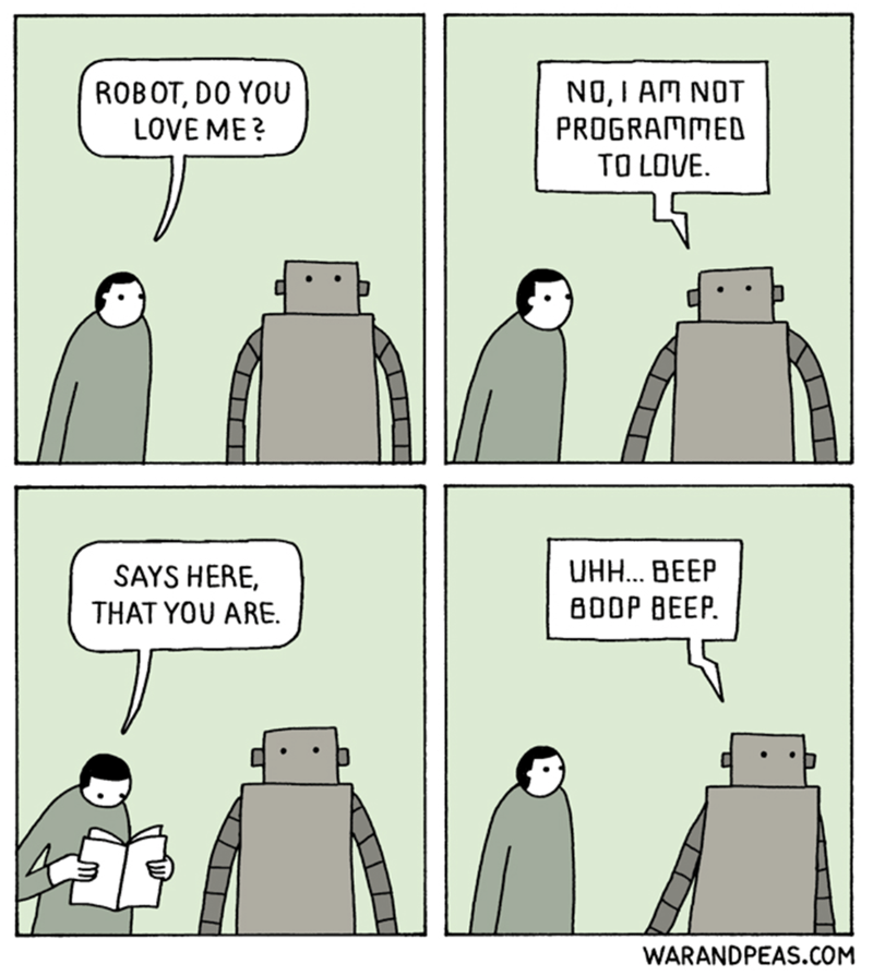 Comics - NO, I AM NOT PROGRAMMED TO LOVE ROBOT, DO YOU LOVE ME? UHH. BEEP SAYS HERE, B0OP BEEP THAT YOU ARE. WARANDPEAS.COM
