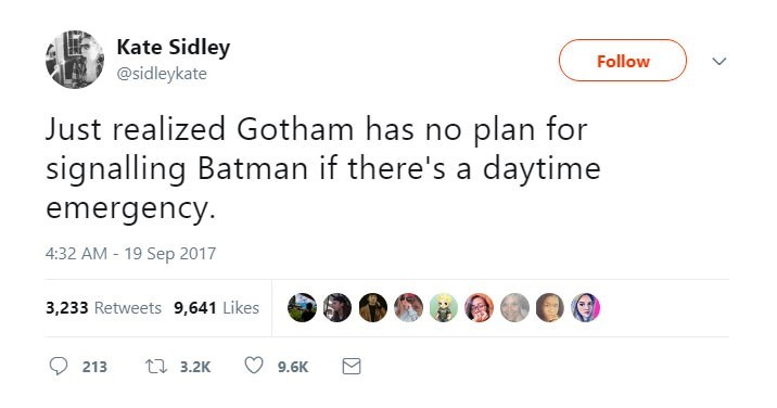 Text - Kate Sidley @sidleykate Follow Just realized Gotham has no plan for signalling Batman if there's a daytime emergency. 4:32 AM -19 Sep 2017 3,233 Retweets 9,641 Likes t3.2K 213 9.6K