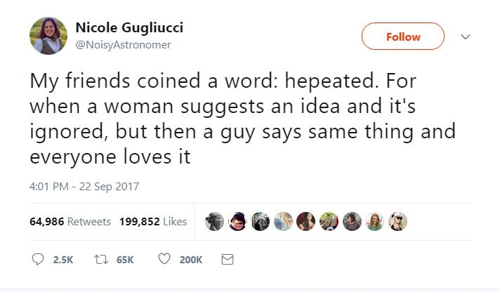 Text - Nicole Gugliucci Follow @NoisyAstronomer My friends coined a word: hepeated. For when a woman suggests an idea and it's ignored, but then a guy says same thing and everyone loves it 4:01 PM - 22 Sep 2017 64,986 Retweets 199,852 Likes t 65K 2.5K 200K
