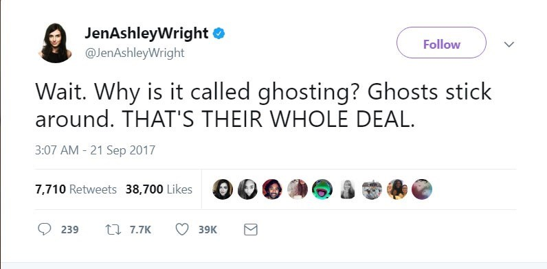 Text - JenAshleyWright @JenAshleyWright Follow Wait. Why is it called ghosting? Ghosts stick around. THAT'S THEIR WHOLE DEAL. 3:07 AM - 21 Sep 2017 7,710 Retweets 38,700 Likes t 7.7K 39K 239