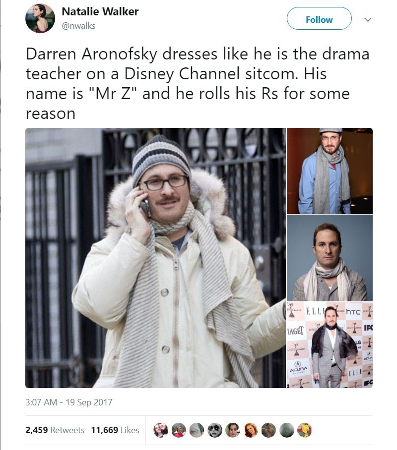 """Text - Natalie Walker Follow @nwalks Darren Aronofsky dresses like he is the drama teacher on a Disney Channel sitcom. His name is """"Mr Z"""" and he rolls his Rs for some reason ELL hTC LAGET IFC LGwl- ACUB ACURA 3:07 AM 19 Sep 2017 2,459 Retweets 11,669 Likes"""