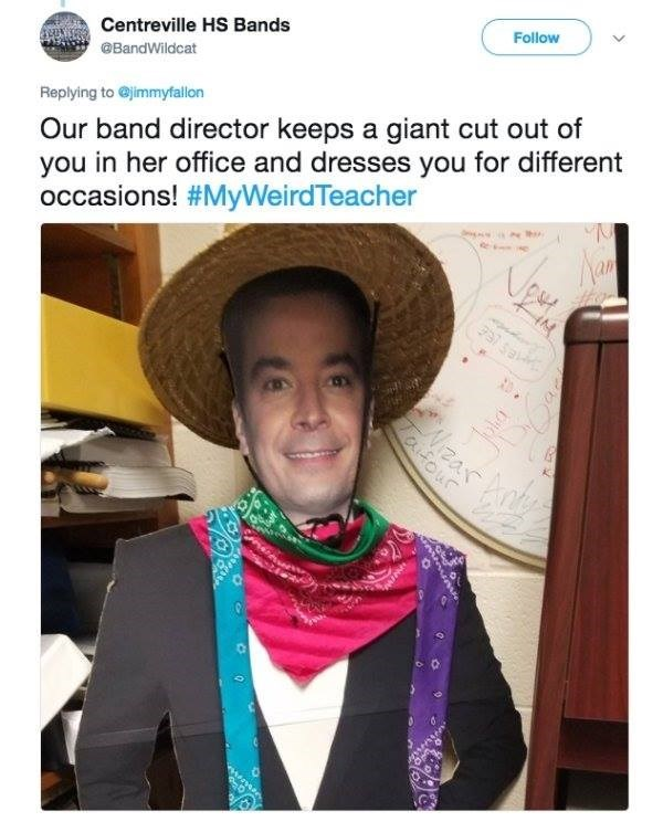 Selfie - Centreville HS Bands @BandWildcat Follow Replying to @jimmyfallon Our band director keeps a giant cut out of you in her office and dresses you for different occasions! #MyWeirdTeacher an es EE aifour
