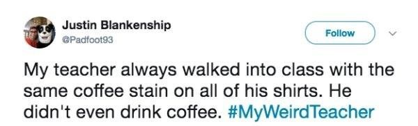 Text - Justin Blankenship Follow @Padfoot93 My teacher always walked into class with the same coffee stain on all of his shirts. He didn't even drink coffee. #MyWeirdTeacher