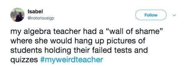 """Text - Isabel Follow @notoriousigp my algebra teacher had a """"wall of shame"""" where she would hang up pictures of students holding their failed tests and quizzes #myweirdteacher"""