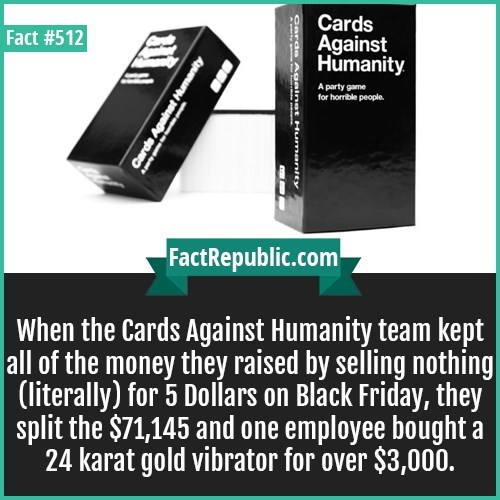Product - Cards Against Humanity Fact #512 A party game for horible people FactRepublic.com When the Cards Against Humanity team kept all of the money they raised by selling nothin (literally) for 5 Dollars on Black Friday, they split the $71,145 and one employee bought a 24 karat gold vibrator for over $3,000. Carda Againet Hum A Cards Against Humanity