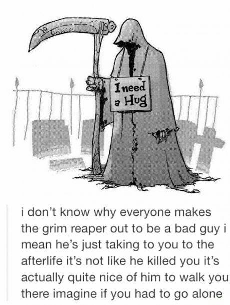 Cartoon - Ineed Hug i don't know why everyone makes the grim reaper out to be a bad guy mean he's just taking to you to the afterlife it's not like he killed you it's actually quite nice of him to walk you there imagine if you had to go alone