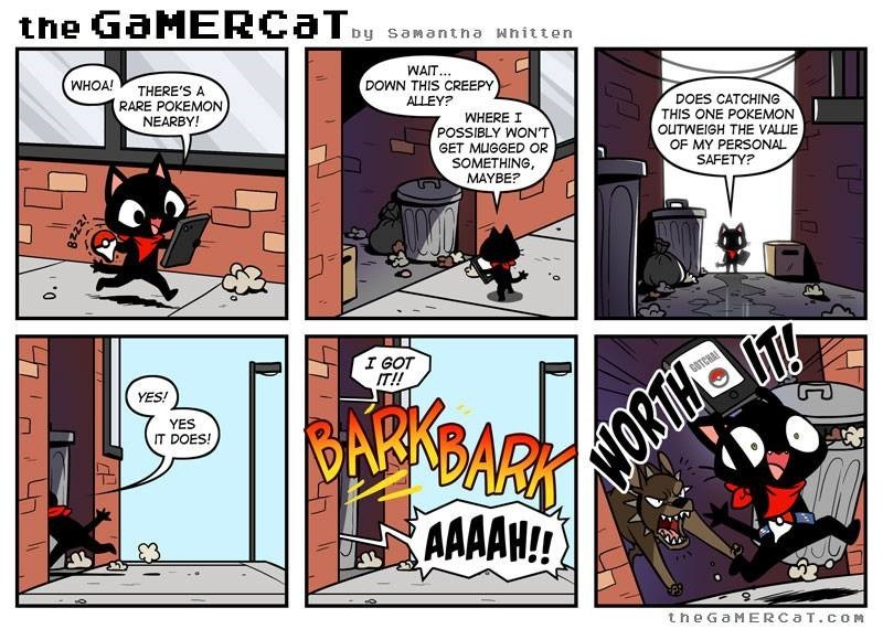 Comics - the GaMERCaT Dy samantha whitten WAIT.. DOWN THIS CREEPY WHOA! THERE'S A RARE POKEMON NEARBY! ALLEY? DOES CATCHING THIS ONE POKEMON WHERE I POSSIBLY WON'T GET MUGGED OR SOMETHING, MAYBE? OUTWEIGH THE VALLUE OF MY PERSONAL SAFETY? I GOT IT!! BANARKY WORT AAAAH!! GOTCHA YES! YES IT DOES! theGaMERCaT.cOM C