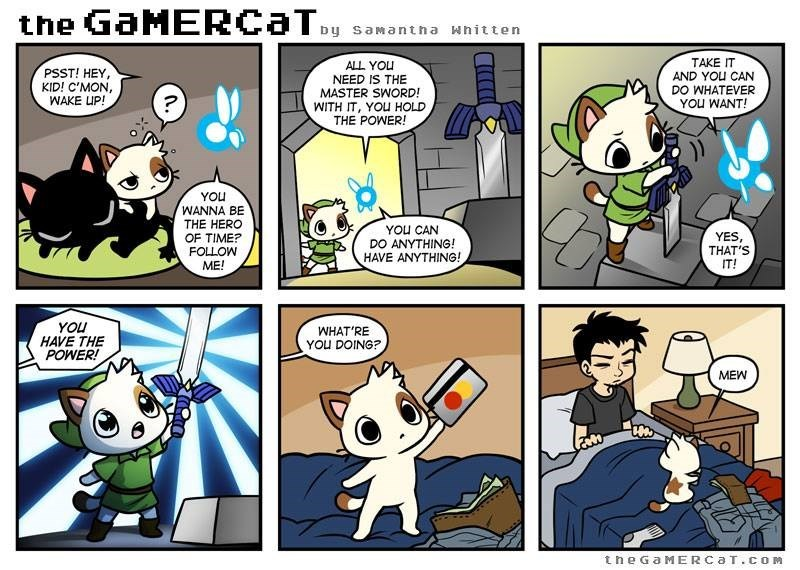 Comics - the GaMERCaT by samantha whitten TAKE IT AND YOU CAN DO WHATEVER YOU WANT! ALL YOu NEED IS THE PSST! HEY, KID! C'MON, WAKE UP! MASTER SWORD! WITH IT, YOu HOLD THE POWER! YOU WANNA BE THE HERO OF TIME? FOLLOW YOU CAN DO ANYTHING! HAVE ANYTHING! YES, THAT'S IT! ME! YOU HAVE THE POWER! WHAT'RE YOu DOING? MEW the Ga MERCAT.cOM