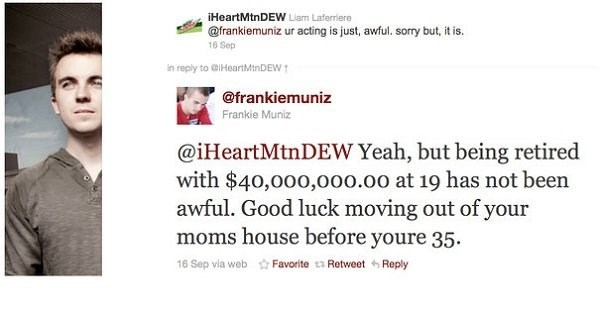 Text - iHeartMtnDEW Liam Laferriere @frankiemuniz ur acting is just, awful. sorry but, it is. 16 Sep in reply to GIHeartMin DEW @frankiemuniz Frankie Muniz @iHeartMtnDEW Yeah, but being retired with $40,000,00o.00 at 19 has not been awful. Good luck moving out of your moms house before youre 35 16 Sep via web Favorite RetweetReply