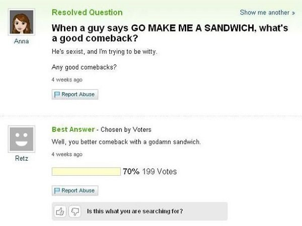 Text - Resolved Question Show me another When a guy says GO MAKE ME A SANDWICH, what's a good comeback? He's sexist, and I'm trying to be witty Anna Any good comebacks? 4 weeks ago P Report Abuse Best Answer- Chosen by Voters Well, you better comeback with a godamn sandwich. 4 weeks ago Retz 70% 199 Votes Report Abuse Is this what you are searching for?