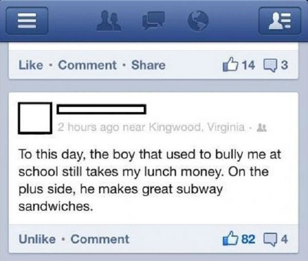 Text - 14 Like Comment Share 3 2 hours ago near Kingwood, Virginia t To this day, the boy that used to bully me at school still takes my lunch money. On the plus side, he makes great subway sandwiches. Unlike Comment 82 4