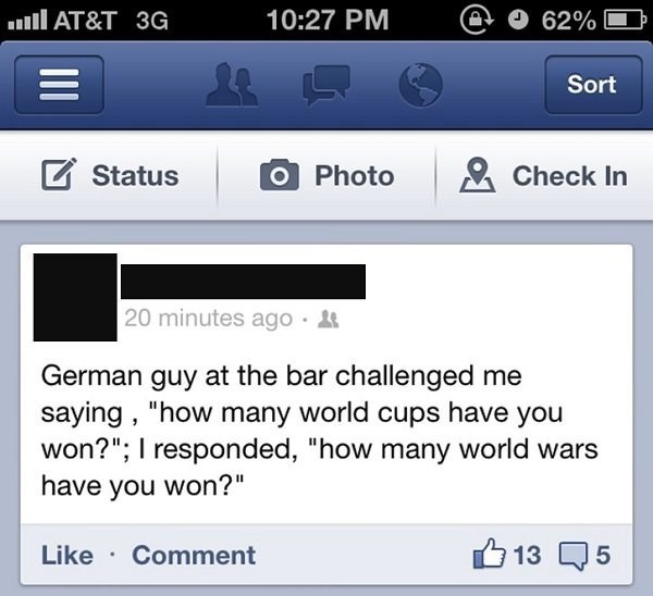 """Text - AT&T 3G 10:27 PM 62% L Sort Status Photo Check In 20 minutes ago . German guy at the bar challenged me saying, """"how many world cups have you won?""""; I responded, """"how many world wars have you won?"""" Like Comment 5 13"""