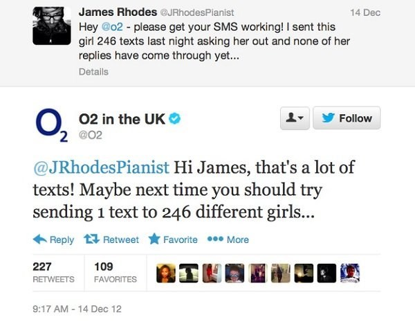 Text - James Rhodes JRhodesPianist 14 Dec Hey @o2 - please get your SMS working! I sent this girl 246 texts last night asking her out and none of her replies have come through yet... Details 02 in the UK 2 @02 Follow @JRhodesPianist Hi James, that's a lot of texts! Maybe next time you should try sending 1 text to 246 different girls... Favorite More Reply Retweet 227 109 RETWEETS FAVORITES 9:17 AM 14 Dec 12
