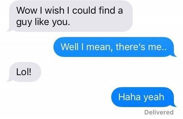 Text - Wow I wish I could find guy like you. Well I mean, there's me.. Lol! Haha yeah Delivered