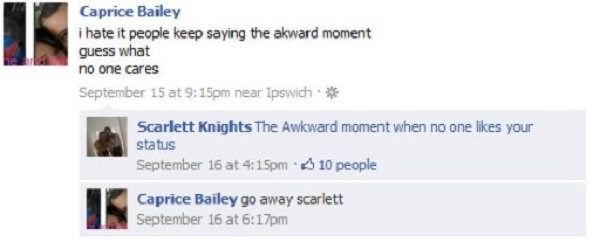 Text - Caprice Bailey i hate it people keep saying the akward moment guess what no one cares September 15 at 9:15pm near Ipswich Scarlett Knights The Awkward moment when no one likes your status September 16 at 4:15pm 10 people Caprice Bailey go away scarlett September 16 at 6:17pm