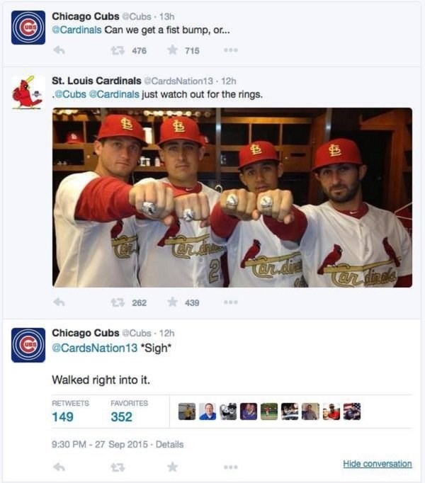Team - Chicago Cubs @Cubs 13h @Cardinals Can we get a fist bump, o... 715 476 St. Louis Cardinals @CardsNation13 12h @Cubs @Cardinals just watch out for the rings. Candine's 1262 439 Chicago Cubs @Cubs 12h @CardsNation13Sigh Walked right into it. RETWEETS FAVORITES 149 352 9:30 PM-27 Sep 2015- Details Hide conversation 23