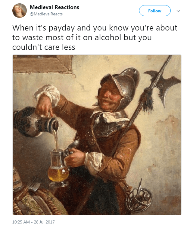 Text - Medieval Reactions Follow @MedievalReacts When it's payday and you know you're about to waste most of it on alcohol but you couldn't care less 10:25 AM 28 Jul 2017