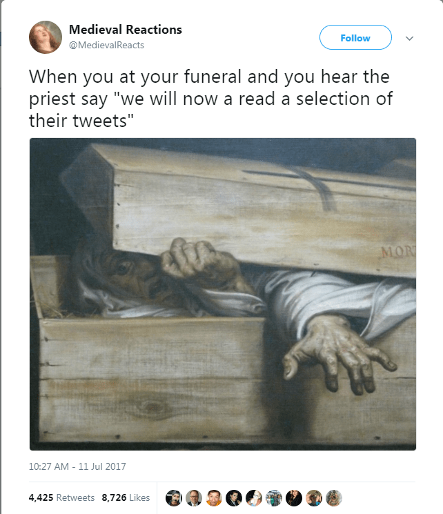 """Text - Medieval Reactions Follow @MedievalReacts When you at your funeral and you hear the priest say """"we will now a read a selection of their tweets"""" MOR 10:27 AM - 11 Jul 2017 4,425 Retweets 8,726 Likes"""