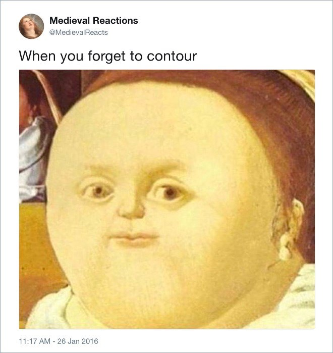 Face - Medieval Reactions @MedievalReacts When you forget to contour 11:17 AM 26 Jan 2016