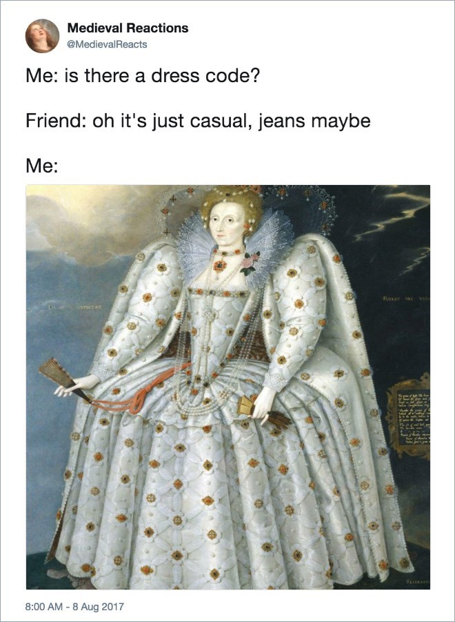 Text - Medieval Reactions @MedievalReacts Me: is there a dress code? Friend: oh it's just casual, jeans maybe Me: eraCT AT RELDSTO 8:00 AM -8 Aug 2017