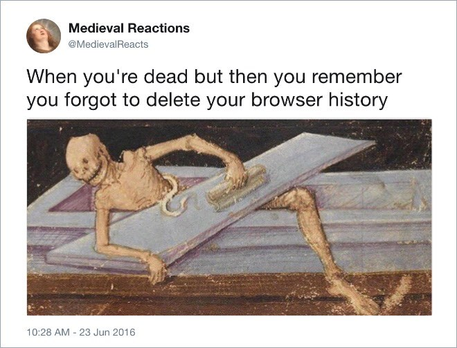 Organism - Medieval Reactions @MedievalReacts When you're dead but then you remember you forgot to delete your browser history 10:28 AM 23 Jun 2016
