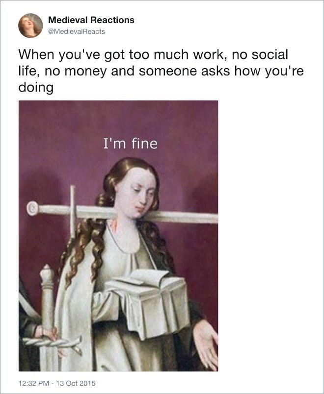 Text - Medieval Reactions @MedievalReacts When you've got too much work, no social life, no money and someone asks how you're doing I'm fine 12:32 PM 13 Oct 2015