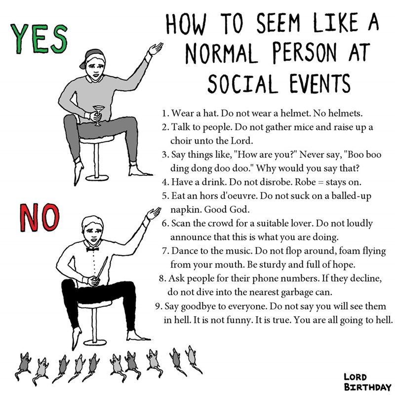 """Text - HOW TO SEEM LIKE A NORMAL PERSON AT YES SOCIAL EVENTS 1. Wear a hat. Do not wear a helmet. No helmets 2. Talk to people. Do not gather mice and raise up a choir unto the Lord 3. Say things like, """"How are you?"""" Never say, """"Boo boo ding dong doo doo."""" Why would 4. Have a drink. Do not disrobe. Robe = stays on you say that? 5. Eat an hors d'oeuvre. Do not suck on a balled-up napkin. Good God 6. Scan the crowd for a suitable lover. Do not loudly announce that this is what you are doing. 7. Da"""